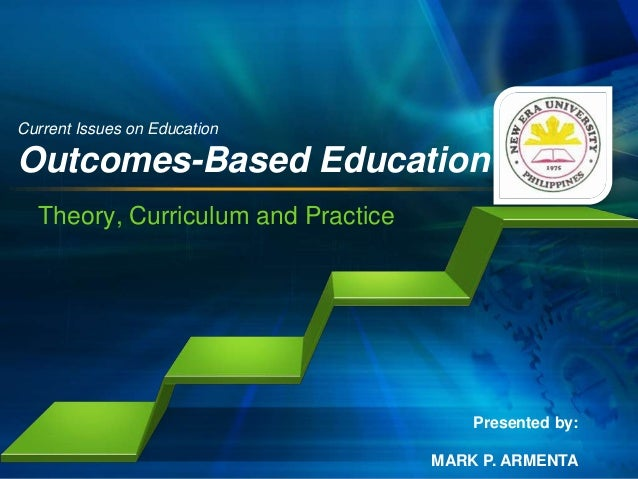 Current Issues on Education  Outcomes-Based Education Theory, Curriculum and Practice  Presented by: MARK P. ARMENTA