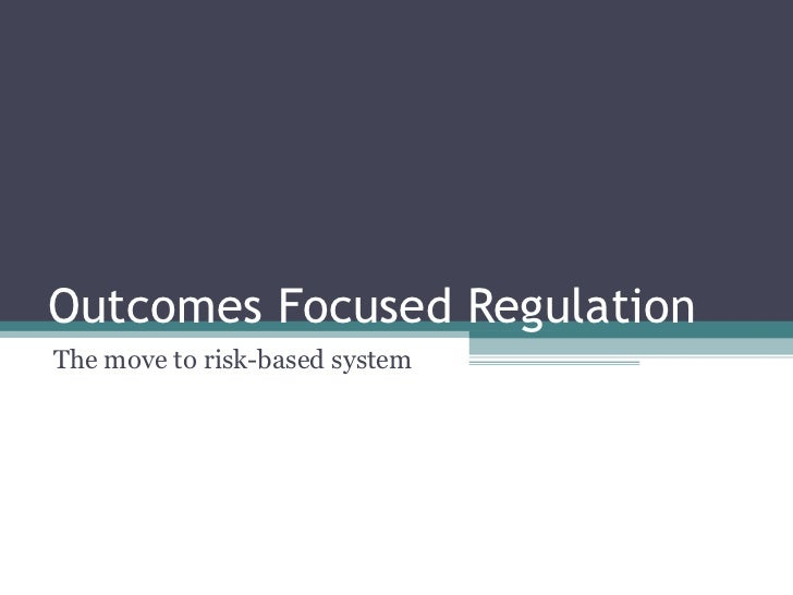Outcomes Focused Regulation The move to risk-based system
