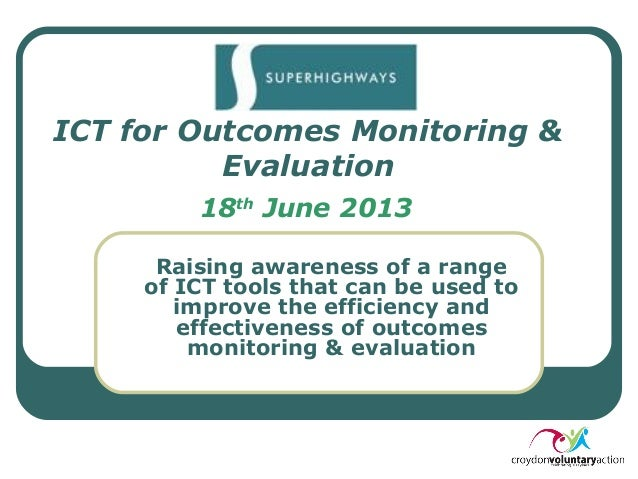 ICT for Outcomes Monitoring & Evaluation 18th June 2013 Raising awareness of a range of ICT tools that can be used to impr...