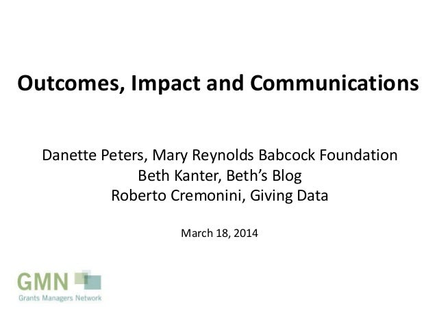 Outcomes, Impact and Communications Danette Peters, Mary Reynolds Babcock Foundation Beth Kanter, Beth's Blog Roberto Crem...