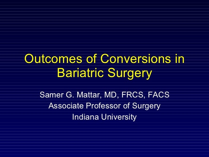 Outcomes of Conversions in Bariatric Surgery Samer G. Mattar, MD, FRCS, FACS Associate Professor of Surgery Indiana Univer...
