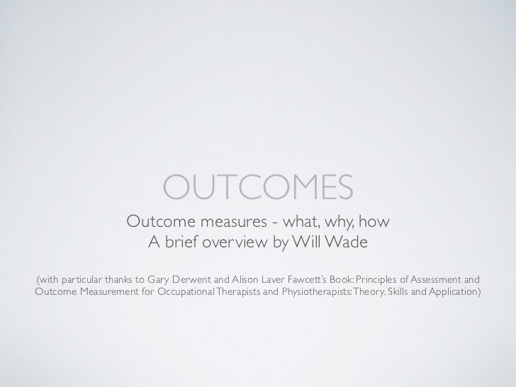 OUTCOMES  Outcome measures - what, why, how    A brief overview by Will Wade(with particular thanks to Gary Derwent)