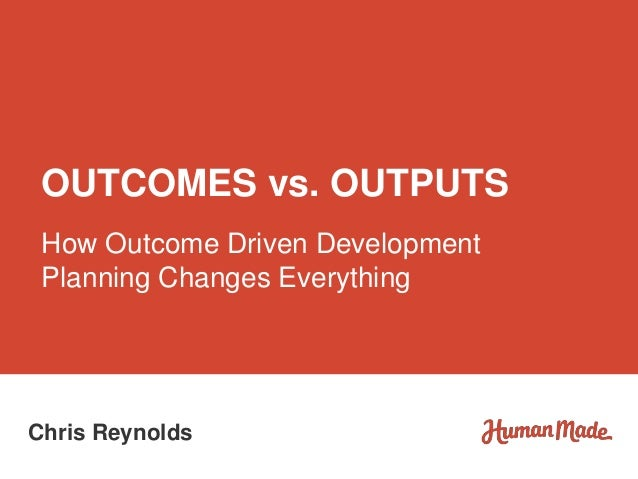 How Outcome Driven Development Planning Changes Everything OUTCOMES vs. OUTPUTS Chris Reynolds