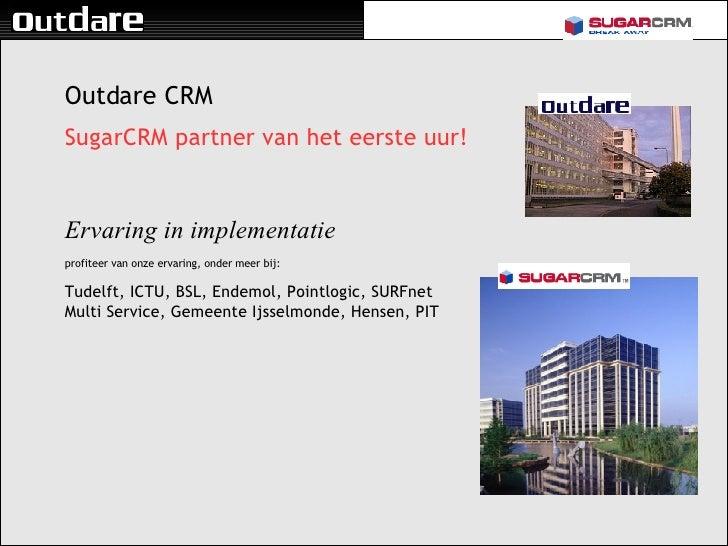 <ul><li>Outdare CRM </li></ul><ul><li>SugarCRM partner van het eerste uur! </li></ul><ul><li>Ervaring in implementatie </l...