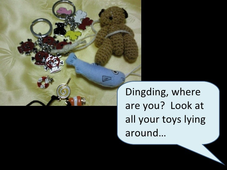 Dingding, where are you?  Look at all your toys lying around…