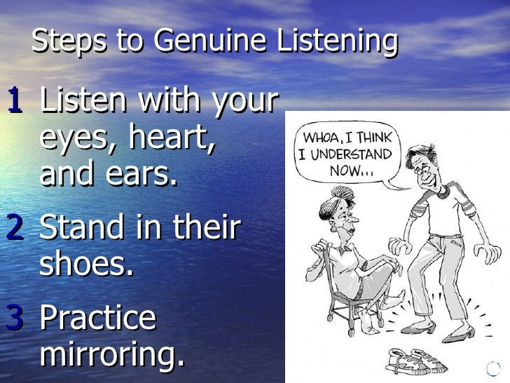 Steps to Genuine Listening <ul><li>1 Listen with your  eyes, heart,  and ears. </li></ul><ul><li>2 Stand in their  shoes. ...