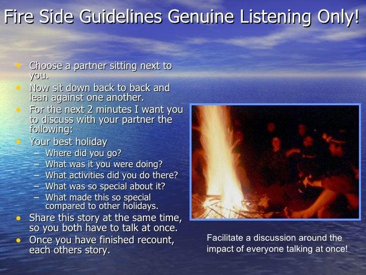 Fire Side Guidelines Genuine Listening Only!  <ul><li>Choose a partner sitting next to you. </li></ul><ul><li>Now sit down...