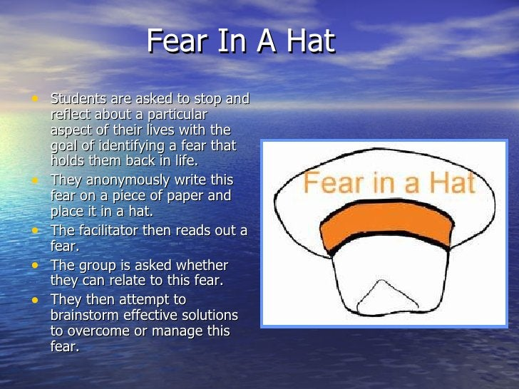 Fear In A Hat <ul><li>Students are asked to stop and reflect about a particular aspect of their lives with the goal of ide...