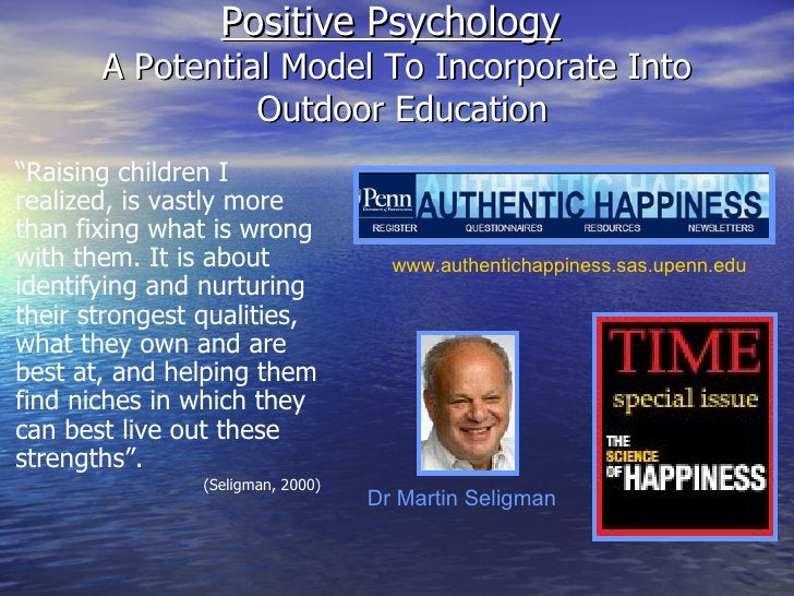 Positive Psychology   A Potential Model To Incorporate Into  Outdoor Education www.authentichappiness.sas.upenn.edu Dr Mar...