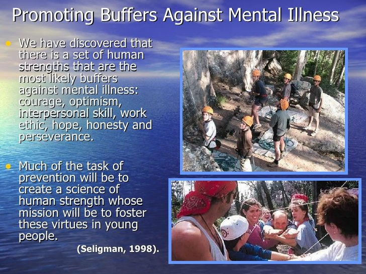 Promoting Buffers Against Mental Illness  <ul><li>We have discovered that there is a set of human strengths that are the m...
