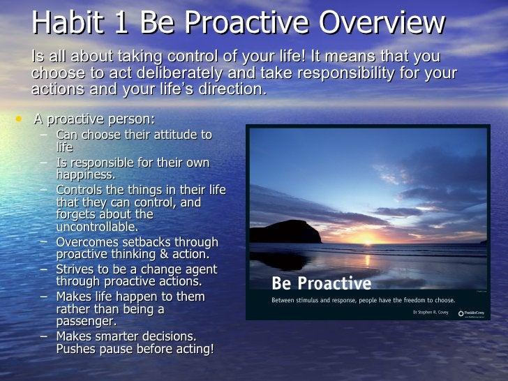 Habit 1 Be Proactive Overview  <ul><li>A proactive person: </li></ul><ul><ul><li>Can choose their attitude to life </li></...