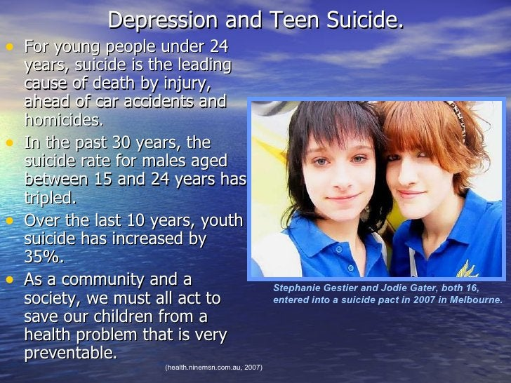 Depression and Teen Suicide. <ul><li>For young people under 24 years, suicide is the leading cause of death by injury, ahe...