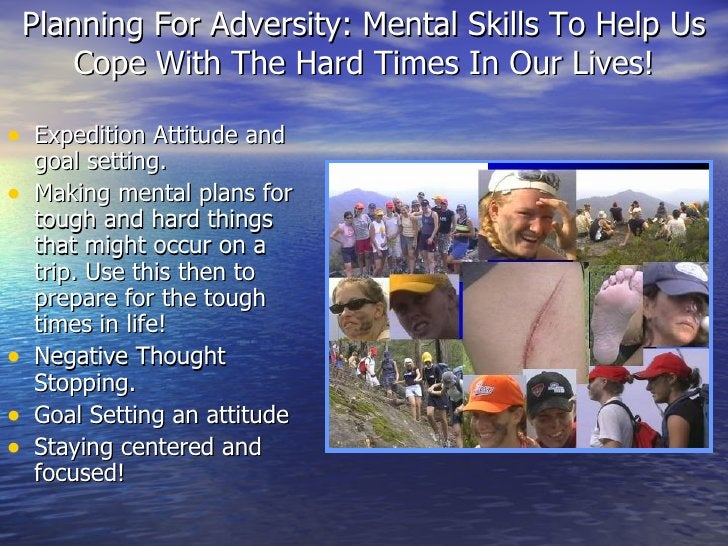 Planning For Adversity: Mental Skills To Help Us Cope With The Hard Times In Our Lives! <ul><li>Expedition Attitude and go...