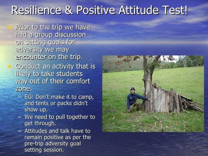 Resilience & Positive Attitude Test! <ul><li>Prior to the trip we have had a group discussion on setting goals for adversi...