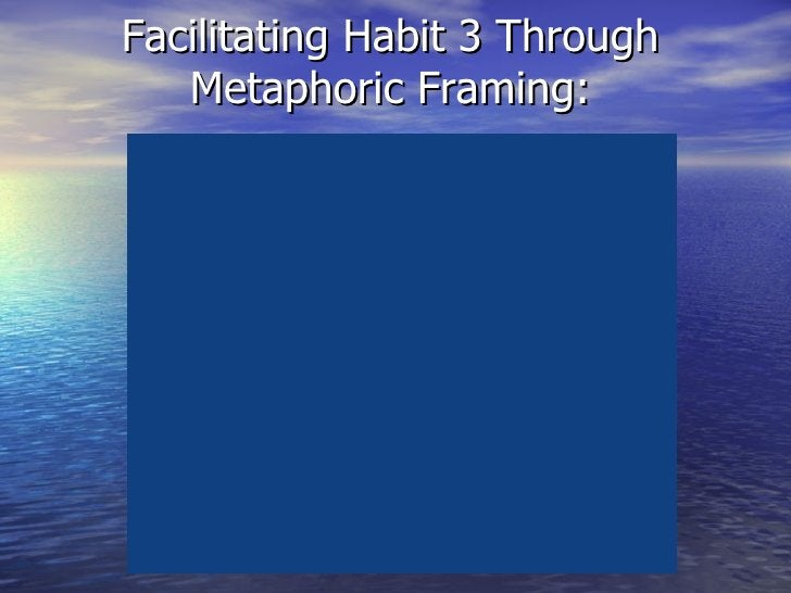 Facilitating Habit 3 Through Metaphoric Framing: