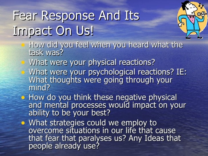 Fear Response And Its Impact On Us!  <ul><li>How did you feel when you heard what the task was? </li></ul><ul><li>What wer...