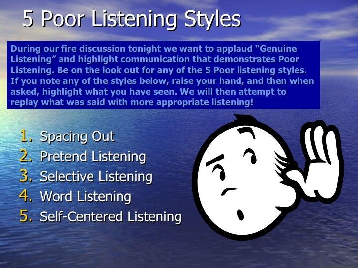 5 Poor Listening Styles <ul><li>Spacing Out </li></ul><ul><li>Pretend Listening </li></ul><ul><li>Selective Listening </li...