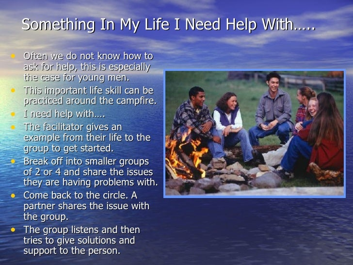 Something In My Life I Need Help With….. <ul><li>Often we do not know how to ask for help, this is especially the case for...