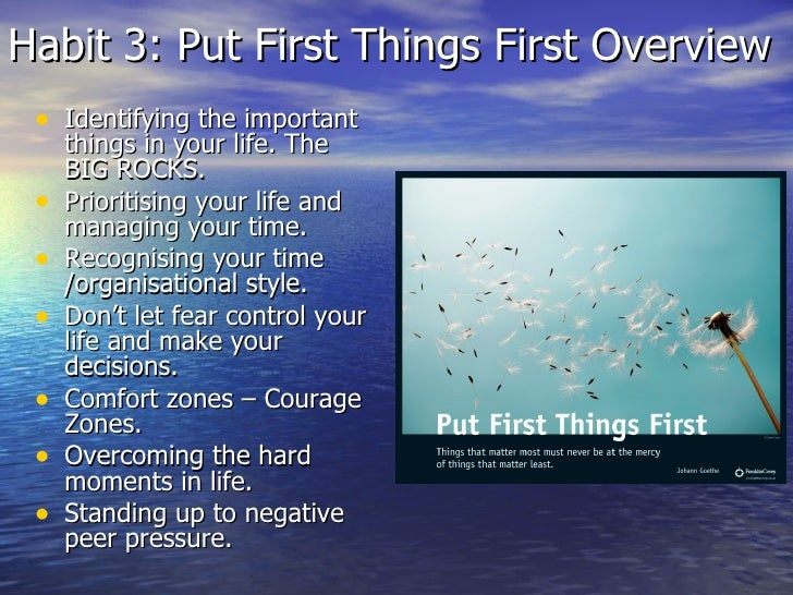Habit 3: Put First Things First Overview <ul><li>Identifying the important things in your life. The BIG ROCKS. </li></ul><...