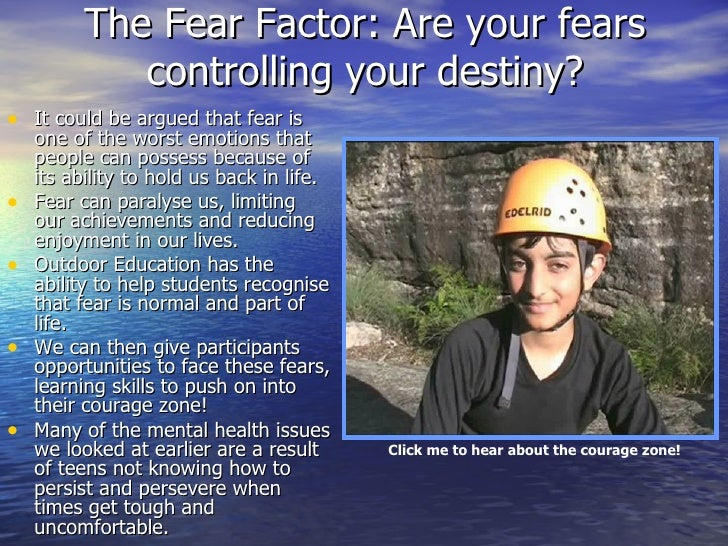 The Fear Factor: Are your fears controlling your destiny? <ul><li>It could be argued that fear is  one of the worst emotio...
