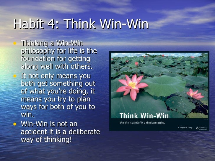 Habit 4: Think Win-Win <ul><li>Thinking a Win-Win philosophy for life is the foundation for getting along well with others...