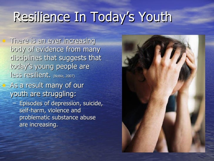 Resilience In Today's Youth <ul><li>There is an ever increasing body of evidence from many disciplines that suggests that ...