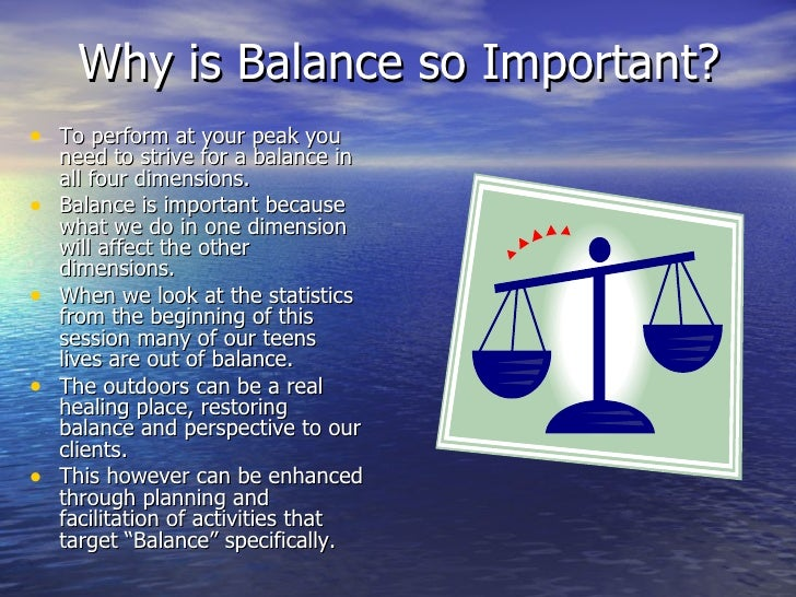 Why is Balance so Important? <ul><li>To perform at your peak you need to strive for a balance in all four dimensions. </li...