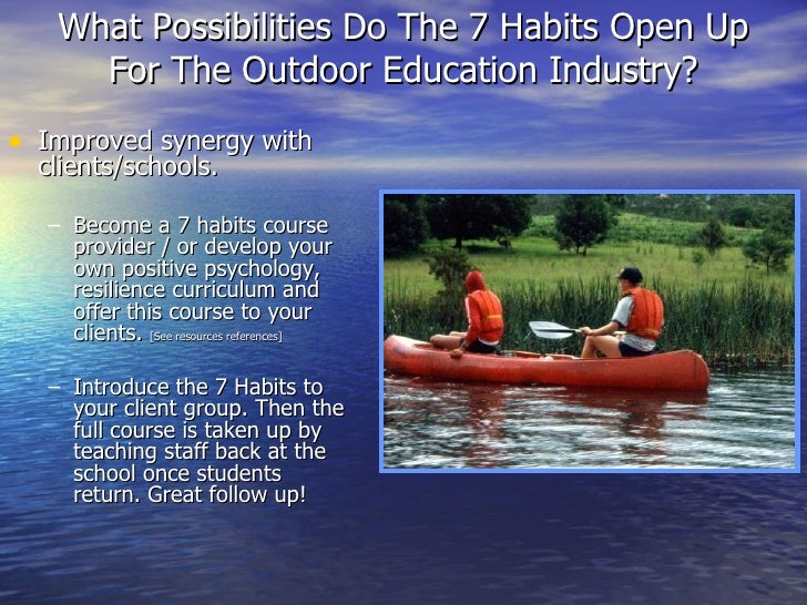 What Possibilities Do The 7 Habits Open Up For The Outdoor Education Industry? <ul><li>Improved synergy with clients/schoo...