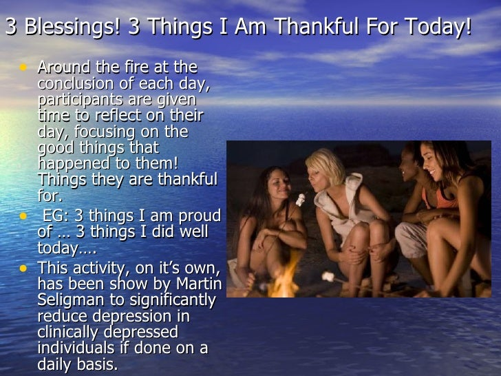 3 Blessings! 3 Things I Am Thankful For Today! <ul><li>Around the fire at the conclusion of each day, participants are giv...