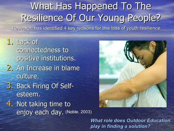 What Has Happened To The Resilience Of Our Young People? <ul><li>Lack of connectedness to positive institutions.  </li></u...