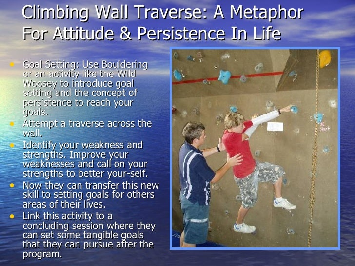Climbing Wall Traverse: A Metaphor For Attitude & Persistence In Life <ul><li>Goal Setting: Use Bouldering or an activity ...