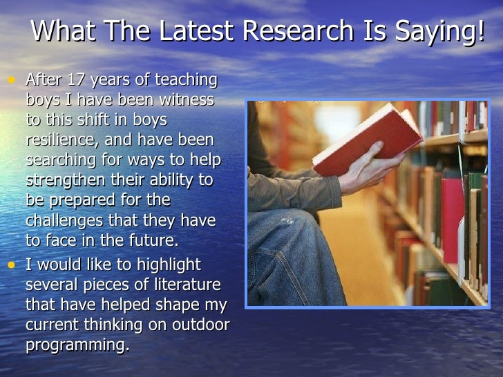 What The Latest Research Is Saying! <ul><li>After 17 years of teaching boys I have been witness to this shift in boys resi...