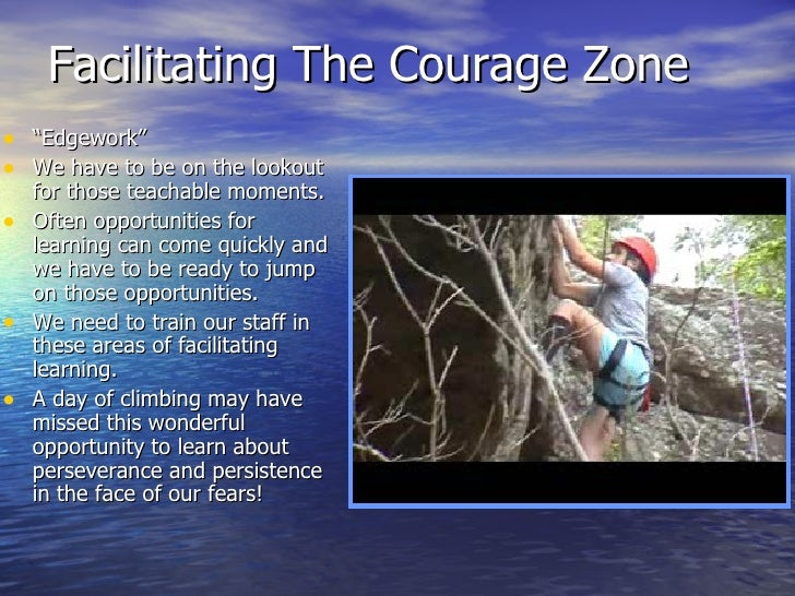 "Facilitating The Courage Zone <ul><li>"" Edgework"" </li></ul><ul><li>We have to be on the lookout for those teachable momen..."