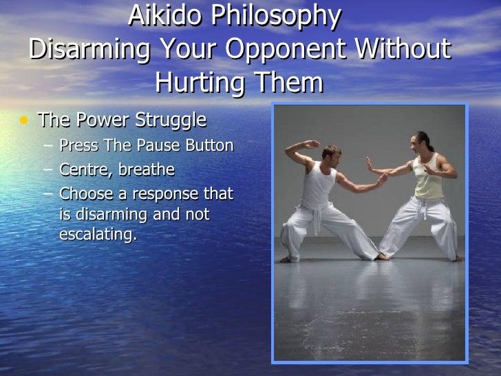 Aikido Philosophy  Disarming Your Opponent Without Hurting Them <ul><li>The Power Struggle </li></ul><ul><ul><li>Press The...