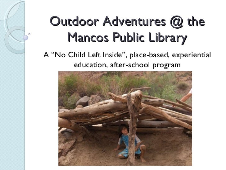 "Outdoor Adventures @ the Mancos Public Library A ""No Child Left Inside"", place-based, experiential education, after-school..."