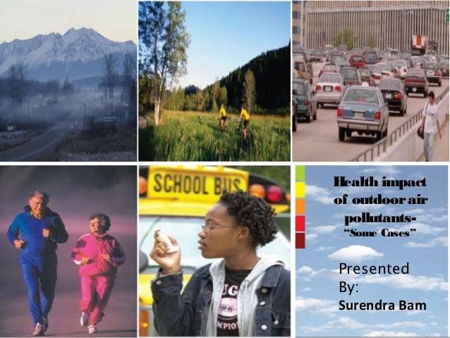 "Health impactof outdoor air pollutants- ""Some Cases""PresentedBy:Surendra Bam"