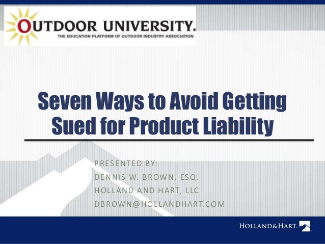 Seven Ways to Avoid Getting  Sued for Product Liability  PRESENTED BY:  DENNIS W. BROWN, ESQ.  HOL LAND AND HART, L LC  DB...