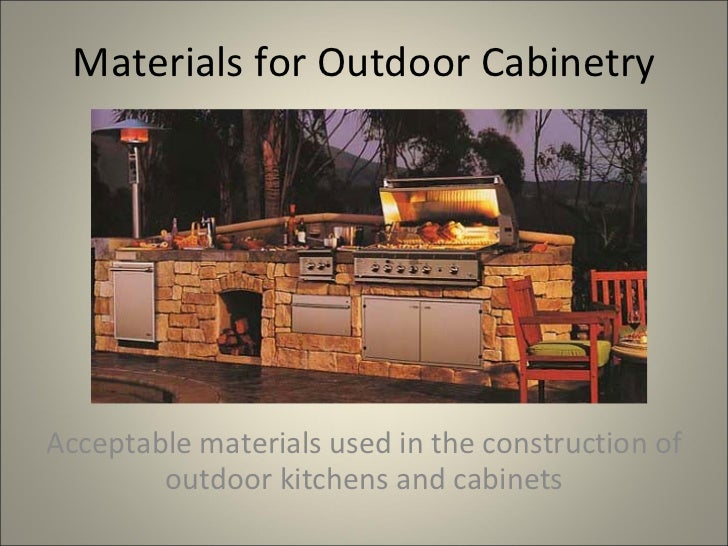 Materials for Outdoor Cabinetry Acceptable materials used in the construction of outdoor kitchens and cabinets