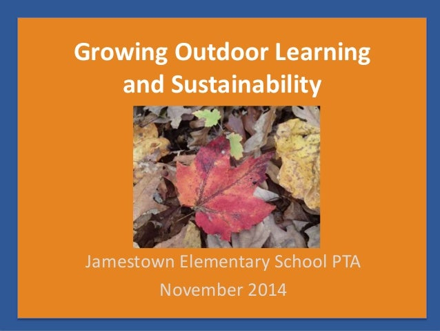Growing Outdoor Learning  and Sustainability  Jamestown Elementary School PTA  November 2014