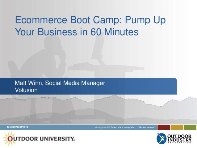 Ecommerce Boot Camp: Pump Up       Your Business in 60 Minutes       Matt Winn, Social Media Manager       Volusionoutdoor...
