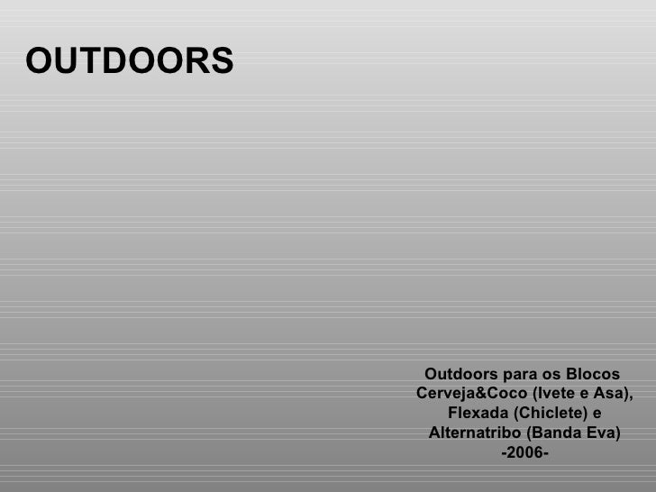 OUTDOORS Outdoors para os Blocos  Cerveja&Coco (Ivete e Asa), Flexada (Chiclete) e  Alternatribo (Banda Eva) -2006-