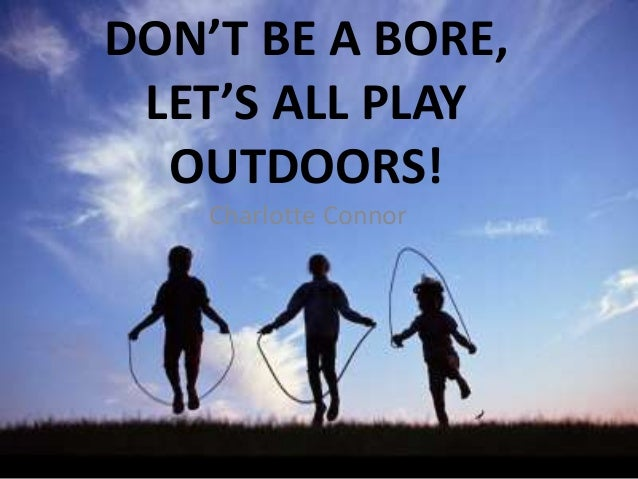 DON'T BE A BORE, LET'S ALL PLAY OUTDOORS! Charlotte Connor