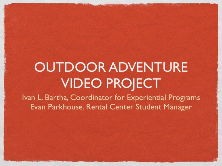 OUTDOOR ADVENTURE      VIDEO PROJECTIvan L. Bartha, Coordinator for Experiential Programs   Evan Parkhouse, Rental Center ...