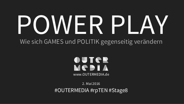 POWER PLAYWie sich GAMES und POLITIK gegenseitig verändern www.OUTERMEDIA.de 2. Mai 2016 #OUTERMEDIA #rpTEN #Stage8