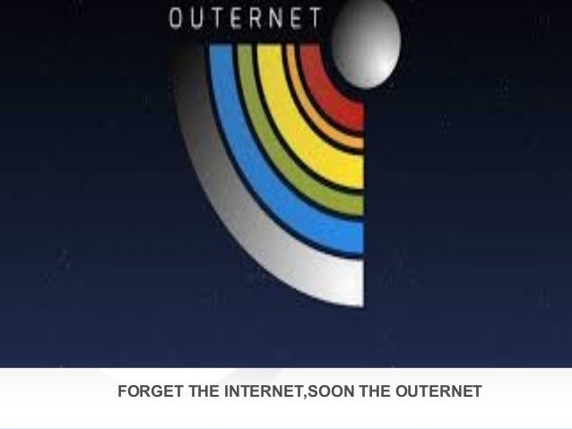 OUTERNET FORGET THE INTERNET,SOON THE OUTERNET