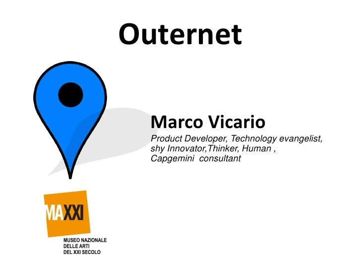 Outernet  Marco Vicario  Product Developer, Technology evangelist,  shy Innovator,Thinker, Human ,  Capgemini consultant