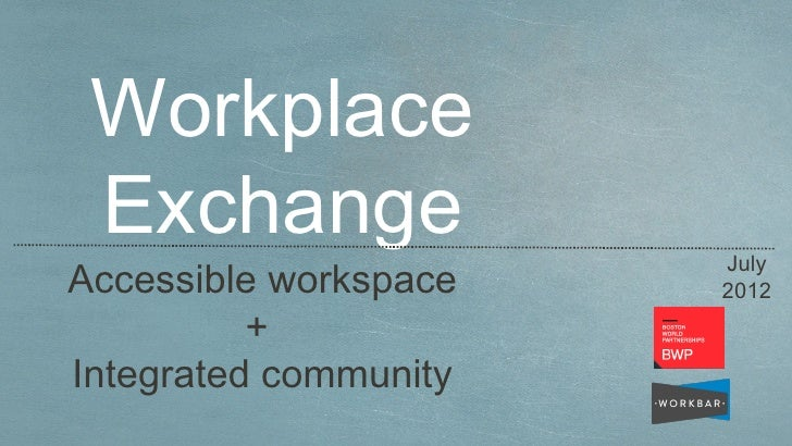 Workplace Exchange              JulyAccessible workspace   2012          +Integrated community