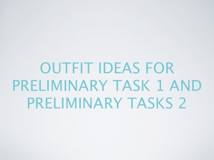 OUTFIT IDEAS FORPRELIMINARY TASK 1 AND  PRELIMINARY TASKS 2