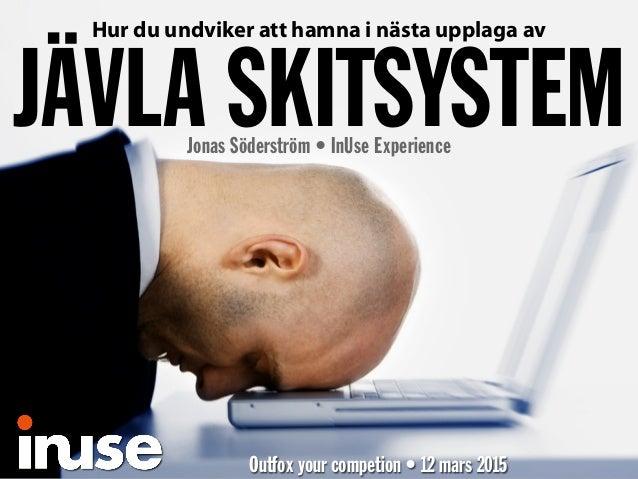 Hur du undviker att hamna i nästa upplaga av JÄVLA SKITSYSTEMJonas Söderström • InUse Experience Outfox your competion • 1...