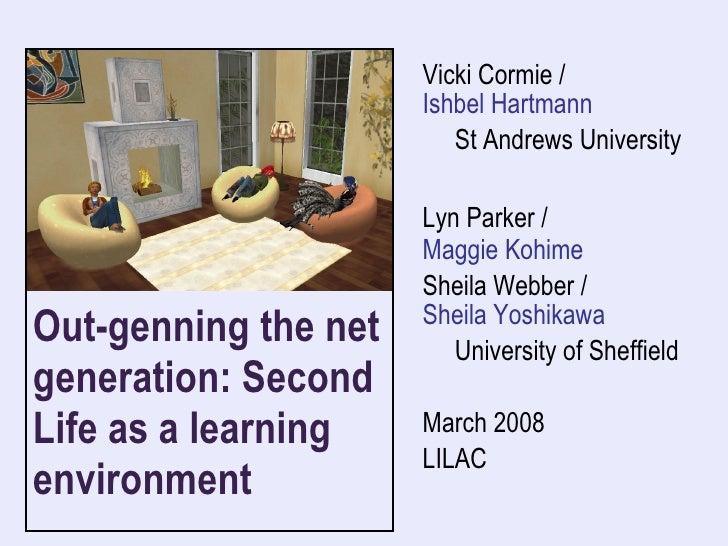 Out-genning the net generation: Second Life as a learning environment  Vicki Cormie /  Ishbel Hartmann St Andrews Universi...